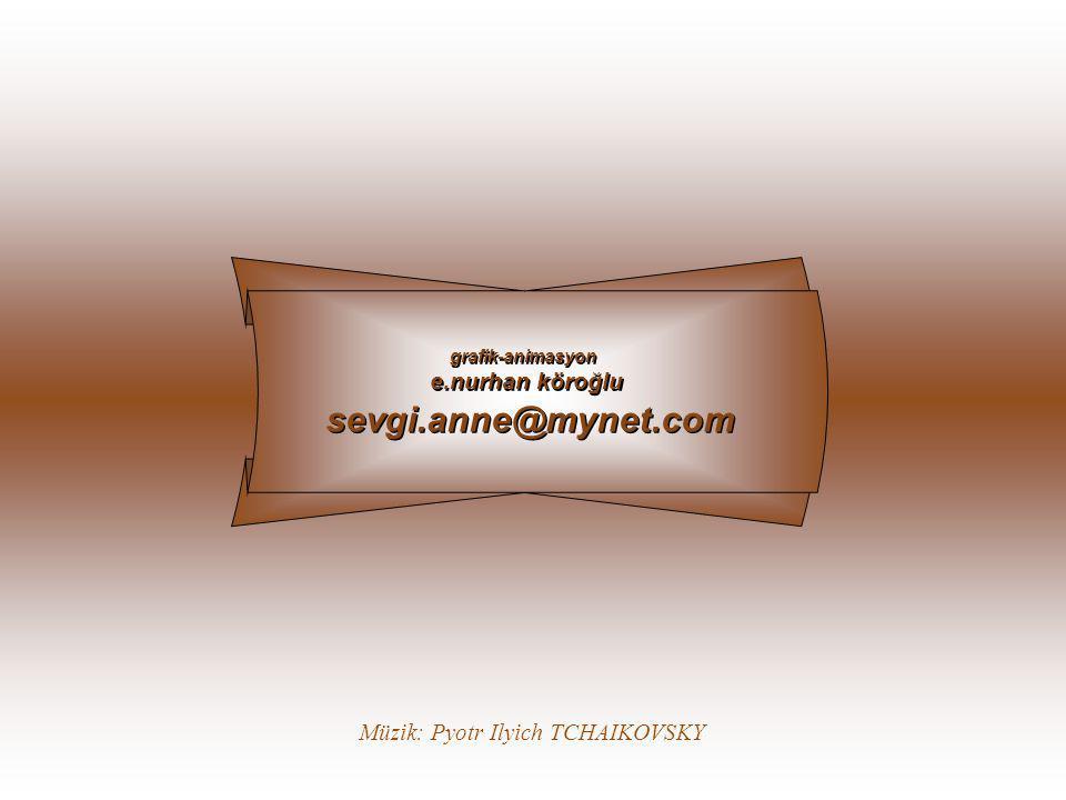 sevgi.anne@mynet.com e.nurhan köroğlu Müzik: Pyotr Ilyich TCHAIKOVSKY