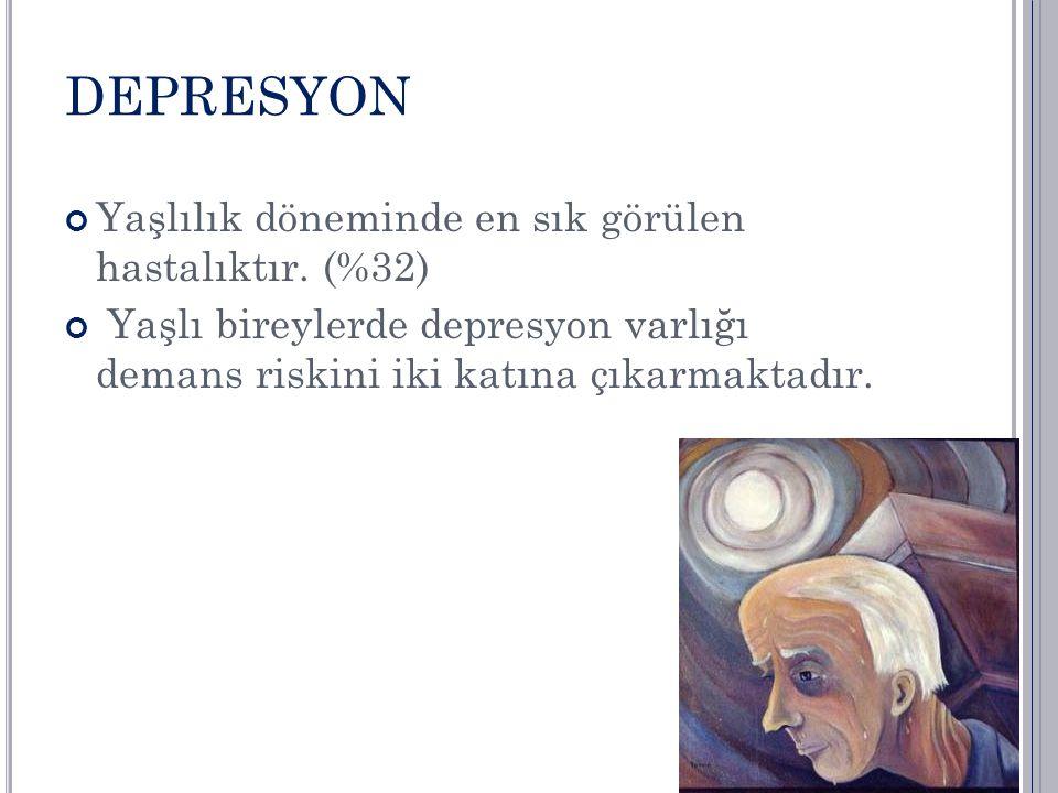 DEPRESYON Yaşlılık döneminde en sık görülen hastalıktır. (%32)