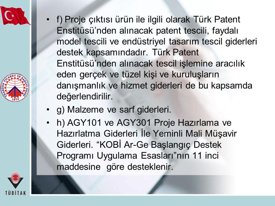 f) Proje çıktısı ürün ile ilgili olarak Türk Patent Enstitüsü'nden alınacak patent tescili, faydalı model tescili ve endüstriyel tasarım tescil giderleri destek kapsamındadır. Türk Patent Enstitüsü'nden alınacak tescil işlemine aracılık eden gerçek ve tüzel kişi ve kuruluşların danışmanlık ve hizmet giderleri de bu kapsamda değerlendirilir.