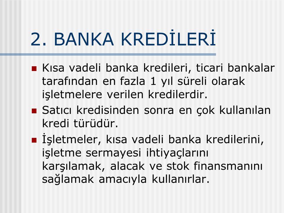 2. BANKA KREDİLERİ Kısa vadeli banka kredileri, ticari bankalar tarafından en fazla 1 yıl süreli olarak işletmelere verilen kredilerdir.