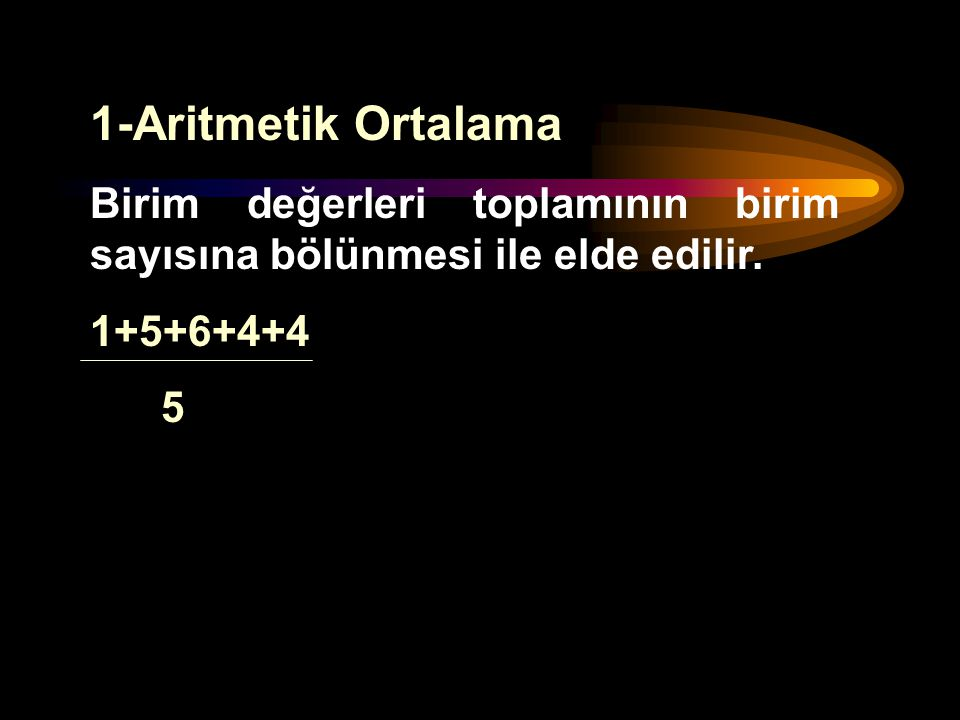 1-Aritmetik Ortalama Birim değerleri toplamının birim sayısına bölünmesi ile elde edilir. 1+5+6+4+4.
