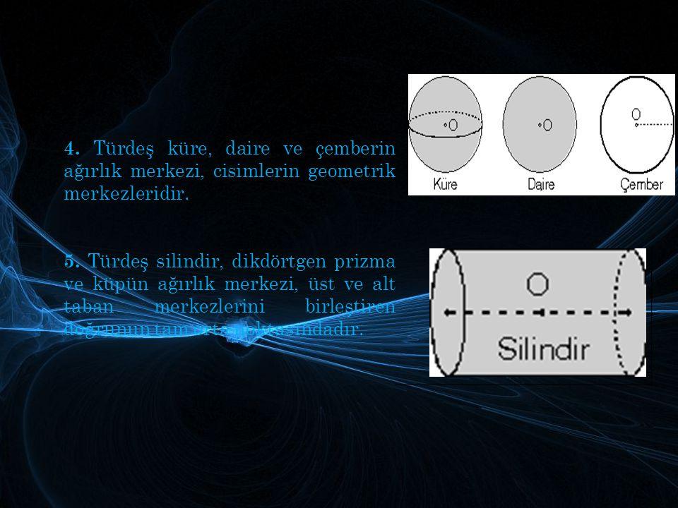 4. Türdeş küre, daire ve çemberin ağırlık merkezi, cisimlerin geometrik merkezleridir.