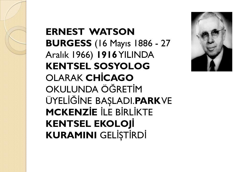 ERNEST WATSON BURGESS (16 Mayıs 1886 - 27 Aralık 1966) 1916 YILINDA KENTSEL SOSYOLOG OLARAK CHİCAGO OKULUNDA ÖĞRETİM ÜYELİĞİNE BAŞLADI.PARK VE MCKENZİE İLE BİRLİKTE KENTSEL EKOLOJİ KURAMINI GELİŞTİRDİ