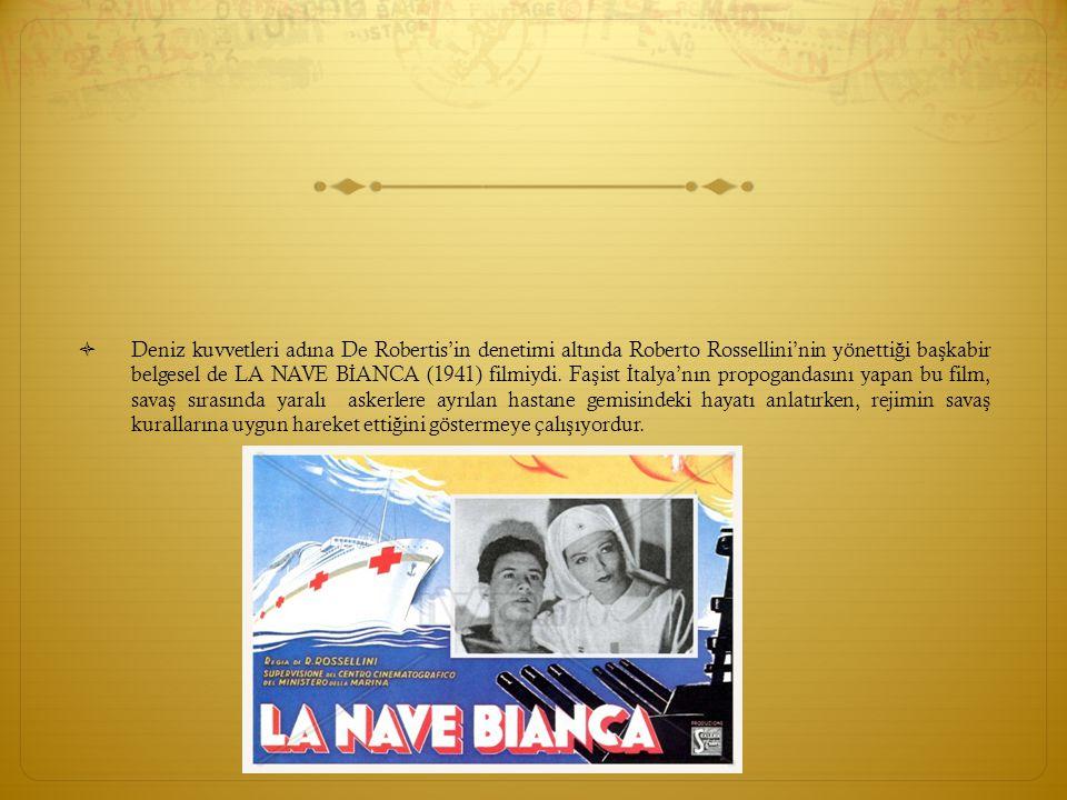 Deniz kuvvetleri adına De Robertis'in denetimi altında Roberto Rossellini'nin yönettiği başkabir belgesel de LA NAVE BİANCA (1941) filmiydi.