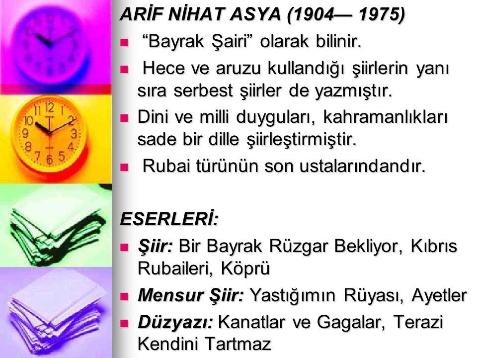 ARİF NİHAT ASYA (1904— 1975) Bayrak Şairi olarak bilinir. Hece ve aruzu kullandığı şiirlerin yanı sıra serbest şiirler de yazmıştır.