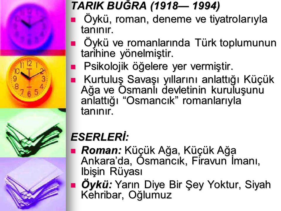 TARIK BUĞRA (1918— 1994) Öykü, roman, deneme ve tiyatrolarıyla tanınır. Öykü ve romanlarında Türk toplumunun tarihine yönelmiştir.