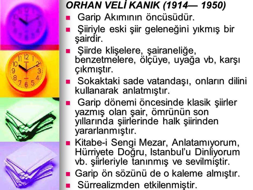 ORHAN VELİ KANIK (1914— 1950) Garip Akımının öncüsüdür. Şiiriyle eski şiir geleneğini yıkmış bir şairdir.