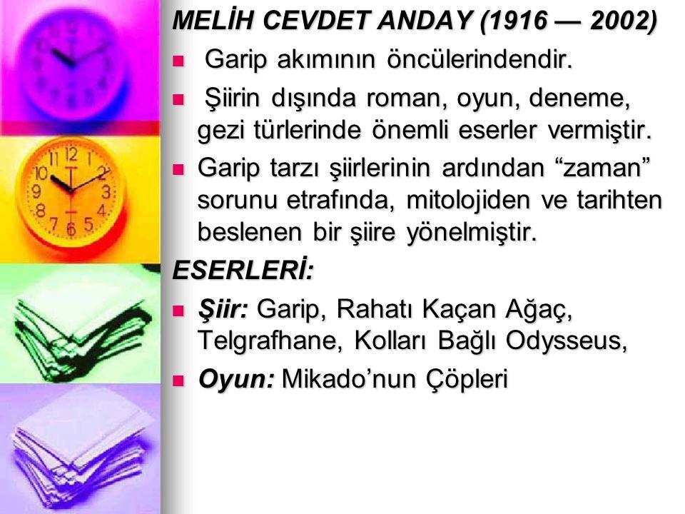 MELİH CEVDET ANDAY (1916 — 2002) Garip akımının öncülerindendir. Şiirin dışında roman, oyun, deneme, gezi türlerinde önemli eserler vermiştir.