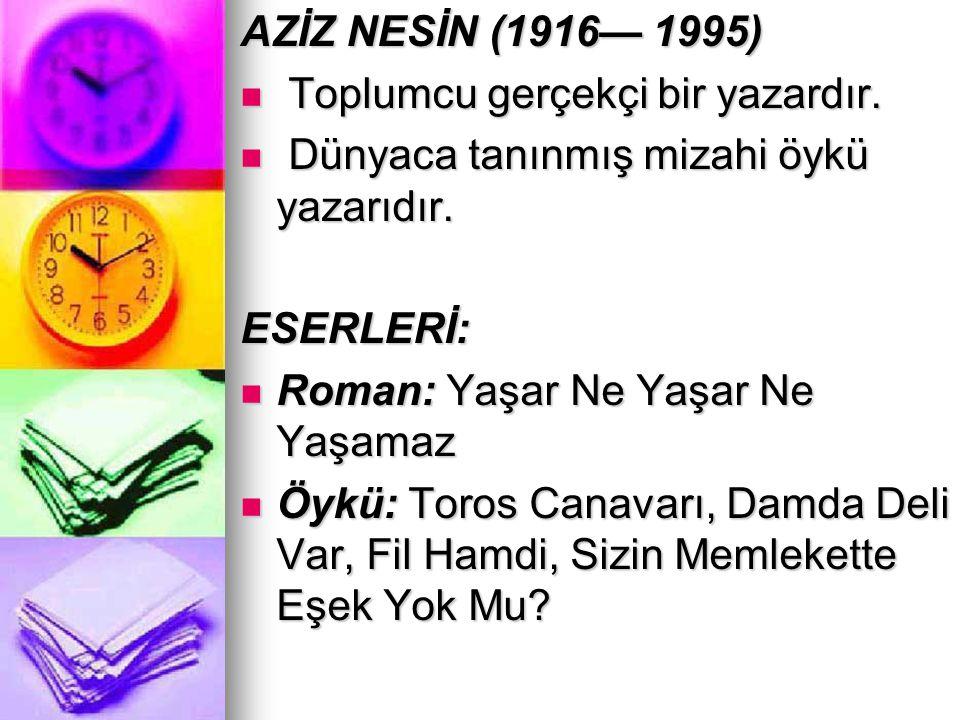 AZİZ NESİN (1916— 1995) Toplumcu gerçekçi bir yazardır. Dünyaca tanınmış mizahi öykü yazarıdır. ESERLERİ: