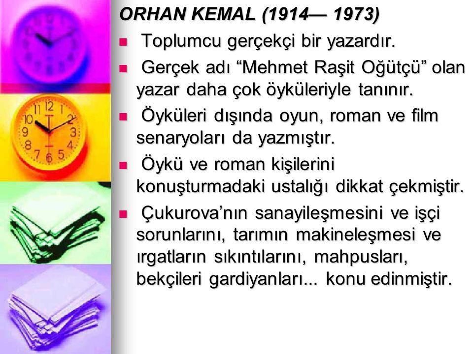 ORHAN KEMAL (1914— 1973) Toplumcu gerçekçi bir yazardır. Gerçek adı Mehmet Raşit Oğütçü olan yazar daha çok öyküleriyle tanınır.