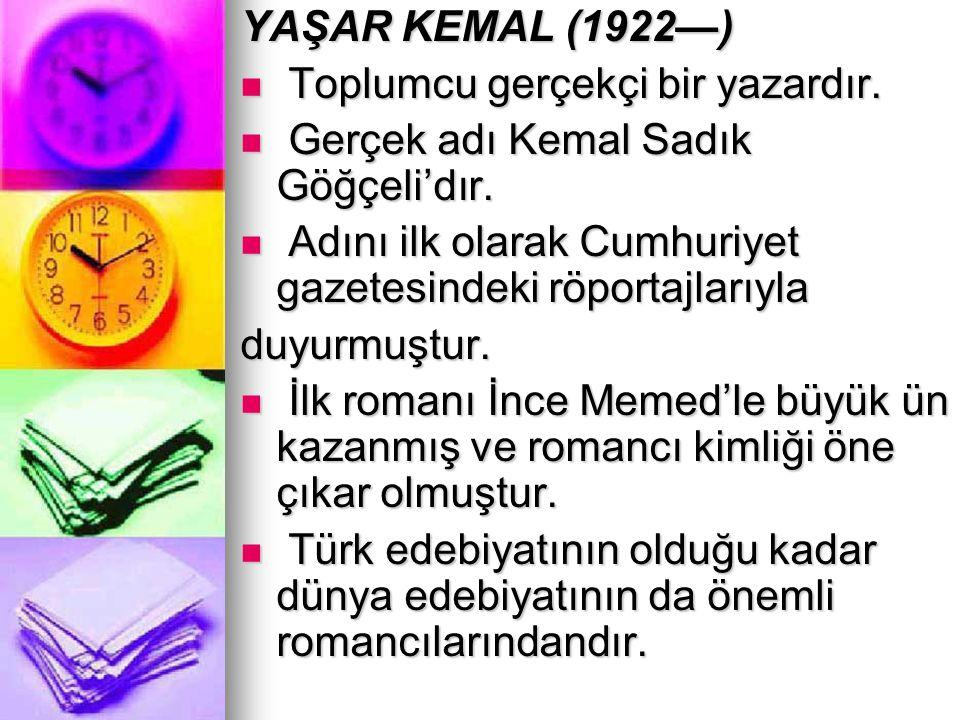 YAŞAR KEMAL (1922—) Toplumcu gerçekçi bir yazardır. Gerçek adı Kemal Sadık Göğçeli'dır. Adını ilk olarak Cumhuriyet gazetesindeki röportajlarıyla.
