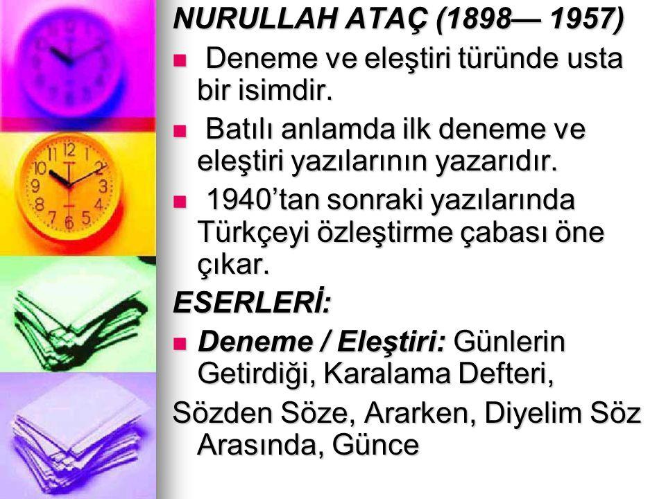 NURULLAH ATAÇ (1898— 1957) Deneme ve eleştiri türünde usta bir isimdir. Batılı anlamda ilk deneme ve eleştiri yazılarının yazarıdır.