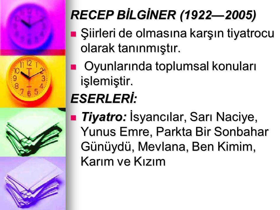 RECEP BİLGİNER (1922—2005) Şiirleri de olmasına karşın tiyatrocu olarak tanınmıştır. Oyunlarında toplumsal konuları işlemiştir.