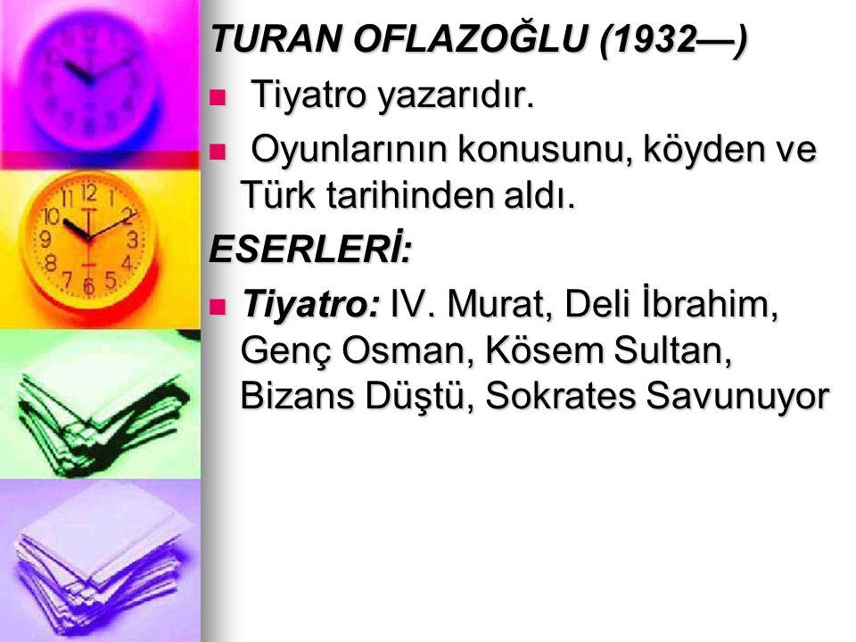 TURAN OFLAZOĞLU (1932—) Tiyatro yazarıdır. Oyunlarının konusunu, köyden ve Türk tarihinden aldı. ESERLERİ: