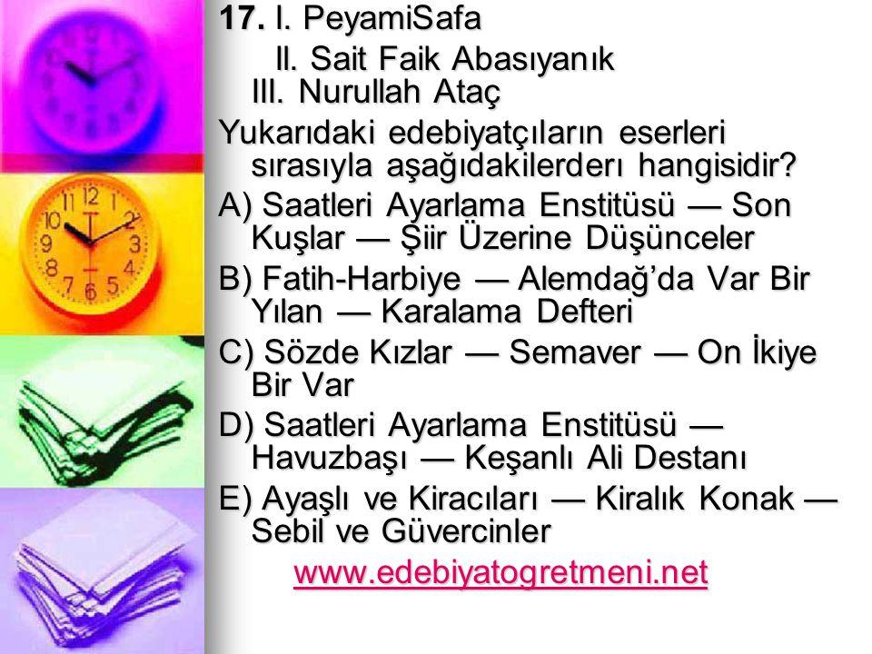 17. I. PeyamiSafa Il. Sait Faik Abasıyanık III. Nurullah Ataç.