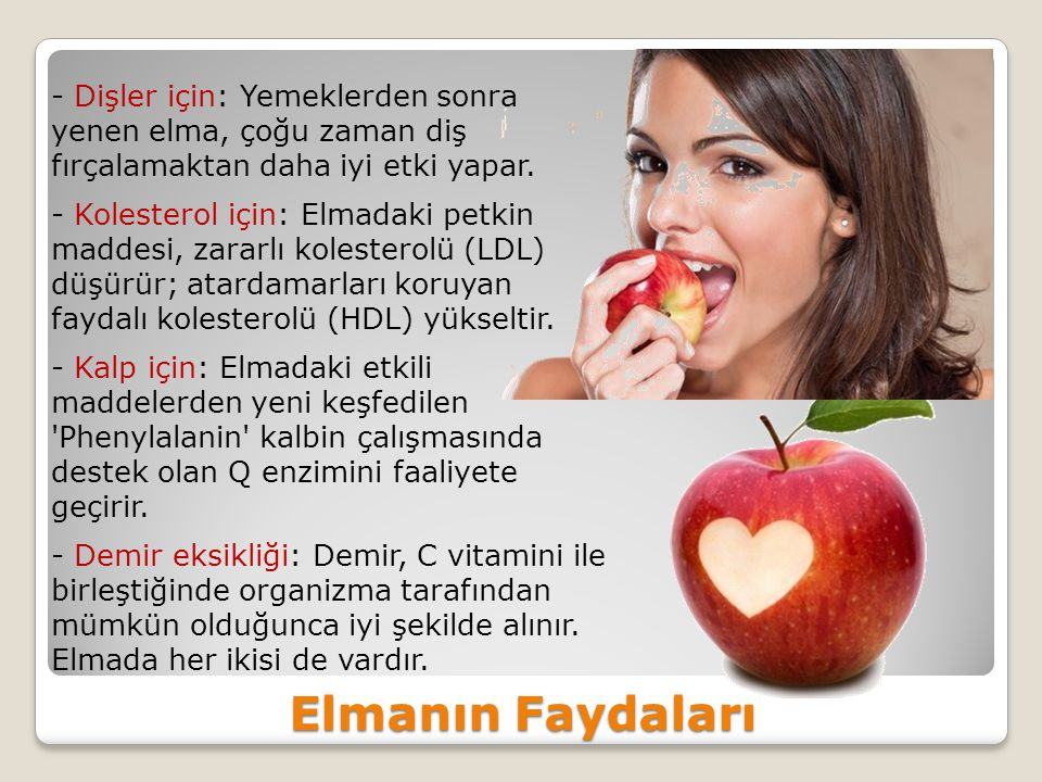 - Dişler için: Yemeklerden sonra yenen elma, çoğu zaman diş fırçalamaktan daha iyi etki yapar. - Kolesterol için: Elmadaki petkin maddesi, zararlı kolesterolü (LDL) düşürür; atardamarları koruyan faydalı kolesterolü (HDL) yükseltir. - Kalp için: Elmadaki etkili maddelerden yeni keşfedilen Phenylalanin kalbin çalışmasında destek olan Q enzimini faaliyete geçirir. - Demir eksikliği: Demir, C vitamini ile birleştiğinde organizma tarafından mümkün olduğunca iyi şekilde alınır. Elmada her ikisi de vardır.