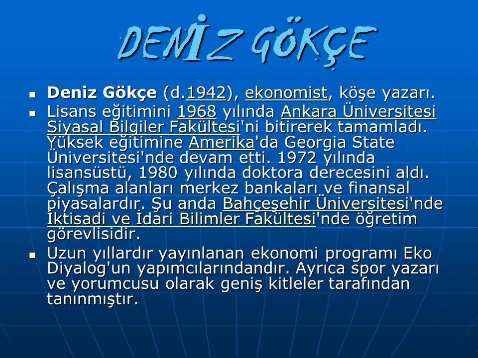 DENİZ GÖKÇE Deniz Gökçe (d.1942), ekonomist, köşe yazarı.