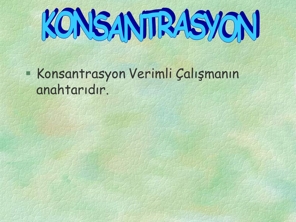 KONSANTRASYON Konsantrasyon Verimli Çalışmanın anahtarıdır.