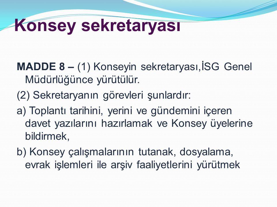 Konsey sekretaryası MADDE 8 – (1) Konseyin sekretaryası,İSG Genel Müdürlüğünce yürütülür. (2) Sekretaryanın görevleri şunlardır: