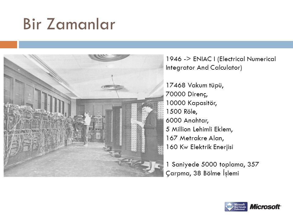 Bir Zamanlar 1946 -> ENIAC I (Electrical Numerical Integrator And Calculator) 17468 Vakum tüpü, 70000 Direnç,
