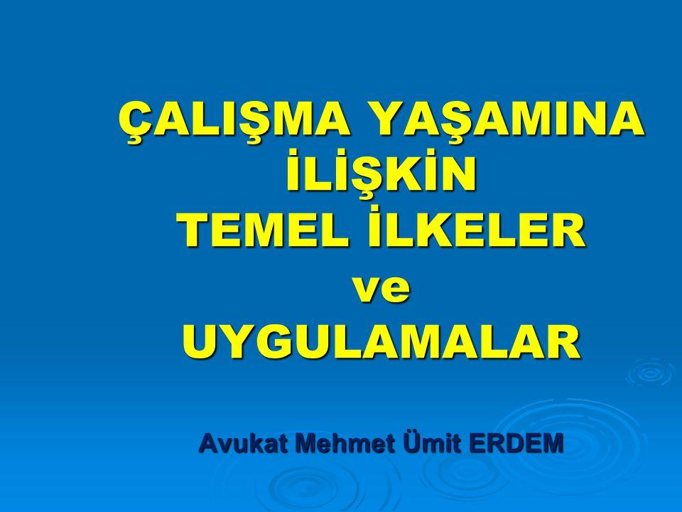 ÇALIŞMA YAŞAMINA İLİŞKİN TEMEL İLKELER ve UYGULAMALAR Avukat Mehmet Ümit ERDEM