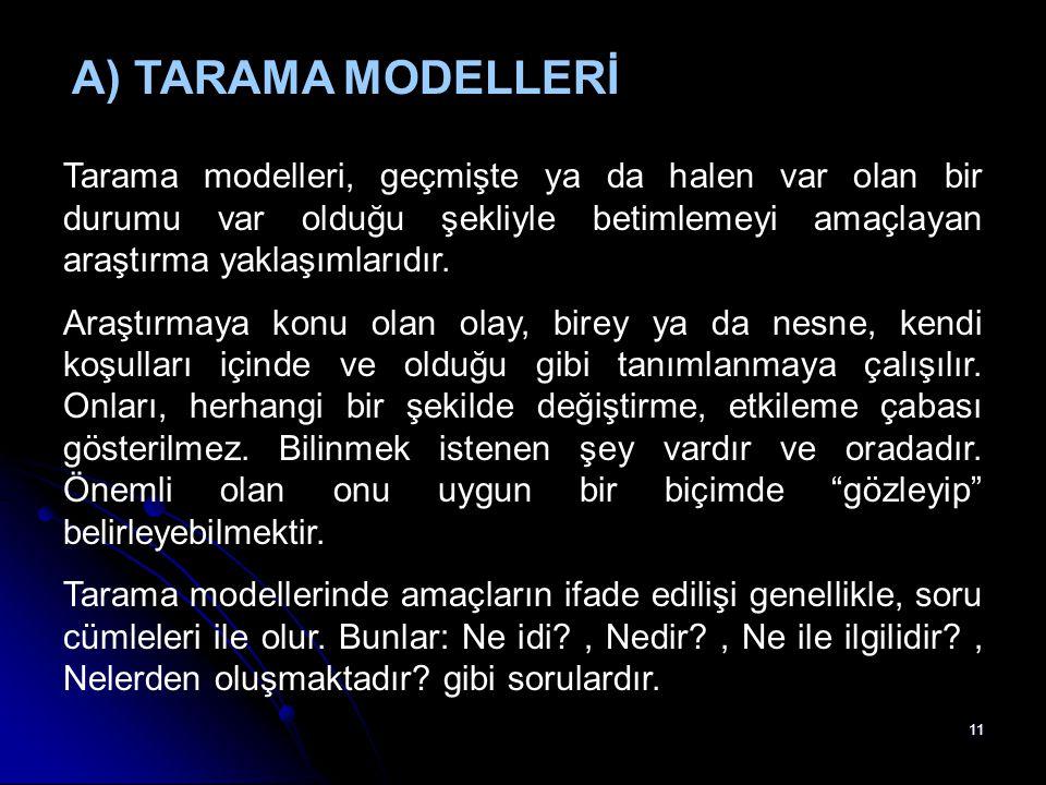 A) TARAMA MODELLERİ Tarama modelleri, geçmişte ya da halen var olan bir durumu var olduğu şekliyle betimlemeyi amaçlayan araştırma yaklaşımlarıdır.