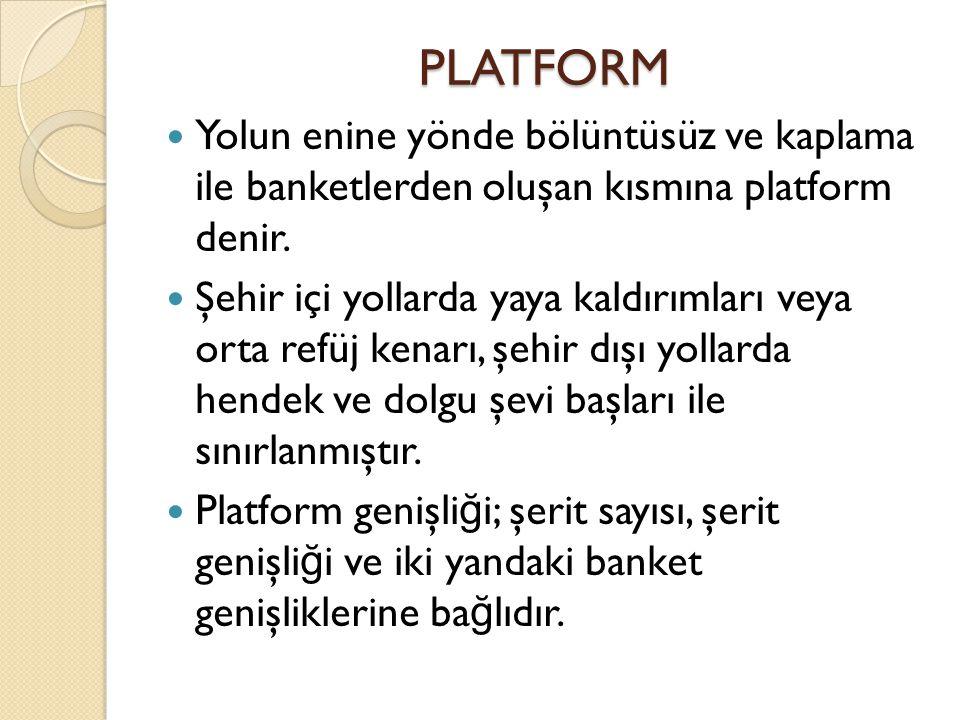 PLATFORM Yolun enine yönde bölüntüsüz ve kaplama ile banketlerden oluşan kısmına platform denir.