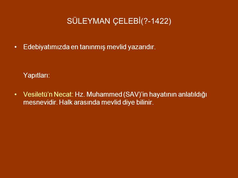 SÜLEYMAN ÇELEBİ( -1422) Edebiyatımızda en tanınmış mevlid yazarıdır.