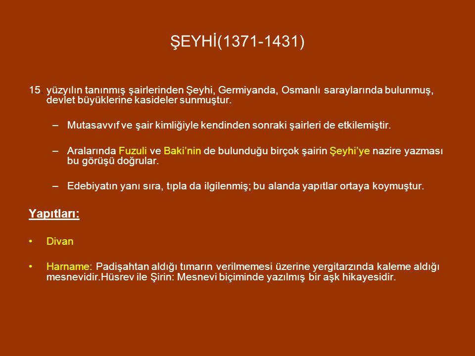 ŞEYHİ(1371-1431) 15. yüzyılın tanınmış şairlerinden Şeyhi, Germiyanda, Osmanlı saraylarında bulunmuş, devlet büyüklerine kasideler sunmuştur.