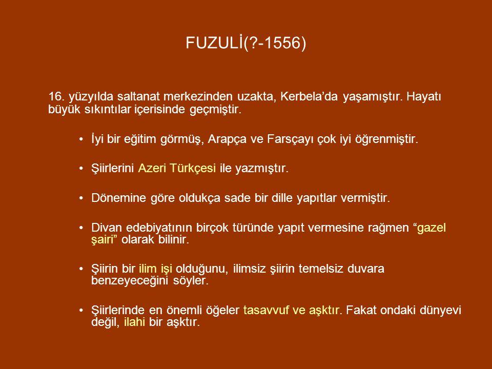 FUZULİ( -1556) 16. yüzyılda saltanat merkezinden uzakta, Kerbela'da yaşamıştır. Hayatı büyük sıkıntılar içerisinde geçmiştir.