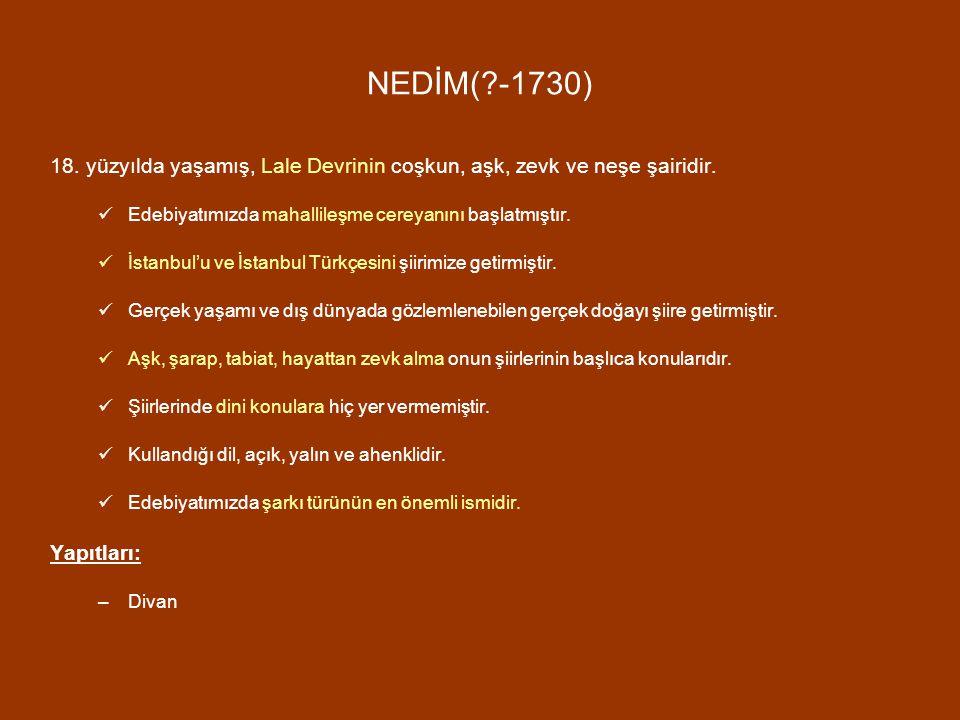 NEDİM( -1730) 18. yüzyılda yaşamış, Lale Devrinin coşkun, aşk, zevk ve neşe şairidir. Edebiyatımızda mahallileşme cereyanını başlatmıştır.