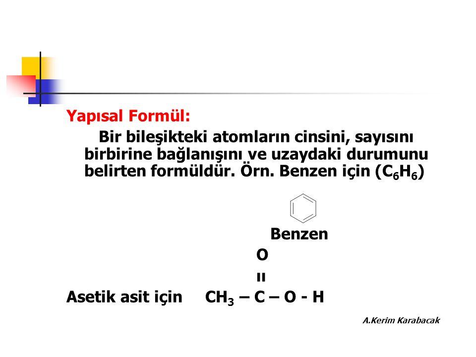 Yapısal Formül: Bir bileşikteki atomların cinsini, sayısını birbirine bağlanışını ve uzaydaki durumunu belirten formüldür. Örn. Benzen için (C6H6)