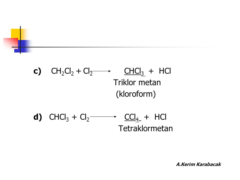c) CH2Cl2 + Cl2 CHCl3 + HCl Triklor metan. (kloroform) d) CHCl3 + Cl2 CCl4 + HCl.