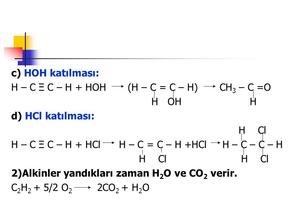 c) HOH katılması: H – C Ξ C – H + HOH (H – C = C – H) CH3 – C =O. H OH H.