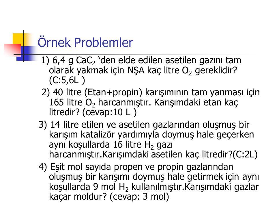 Örnek Problemler 1) 6,4 g CaC2 'den elde edilen asetilen gazını tam olarak yakmak için NŞA kaç litre O2 gereklidir (C:5,6L )