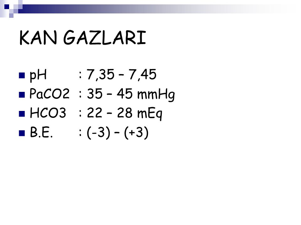 KAN GAZLARI pH : 7,35 – 7,45 PaCO2 : 35 – 45 mmHg HCO3 : 22 – 28 mEq