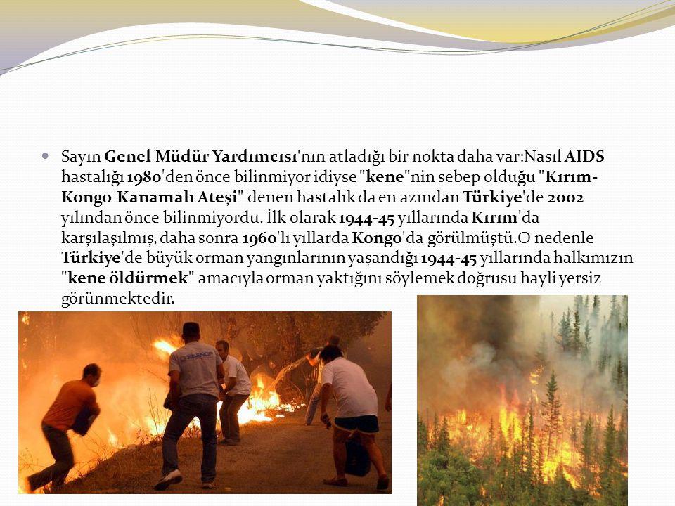 Sayın Genel Müdür Yardımcısı nın atladığı bir nokta daha var:Nasıl AIDS hastalığı 1980 den önce bilinmiyor idiyse kene nin sebep olduğu Kırım-Kongo Kanamalı Ateşi denen hastalık da en azından Türkiye de 2002 yılından önce bilinmiyordu.