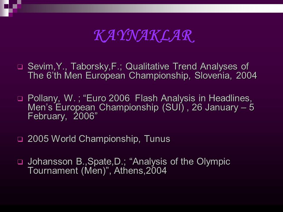 KAYNAKLAR Sevim,Y., Taborsky,F.; Qualitative Trend Analyses of The 6'th Men European Championship, Slovenia, 2004.
