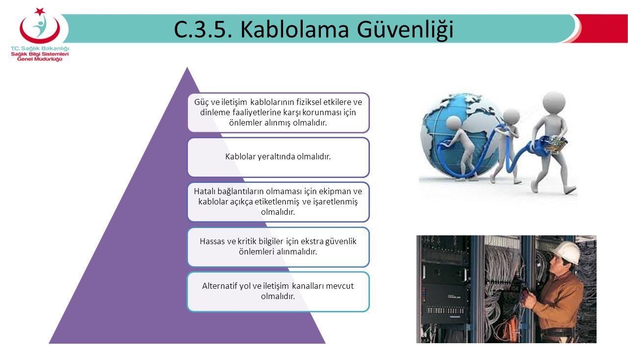 C.3.5. Kablolama Güvenliği Güç ve iletişim kablolarının fiziksel etkilere ve dinleme faaliyetlerine karşı korunması için önlemler alınmış olmalıdır.