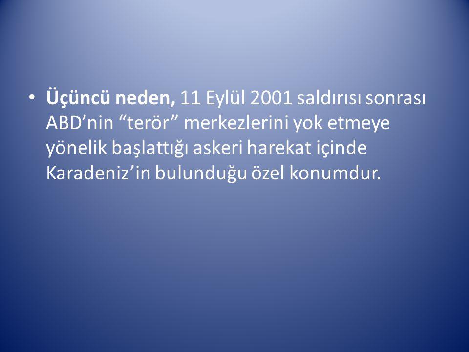 Üçüncü neden, 11 Eylül 2001 saldırısı sonrası ABD'nin terör merkezlerini yok etmeye yönelik başlattığı askeri harekat içinde Karadeniz'in bulunduğu özel konumdur.