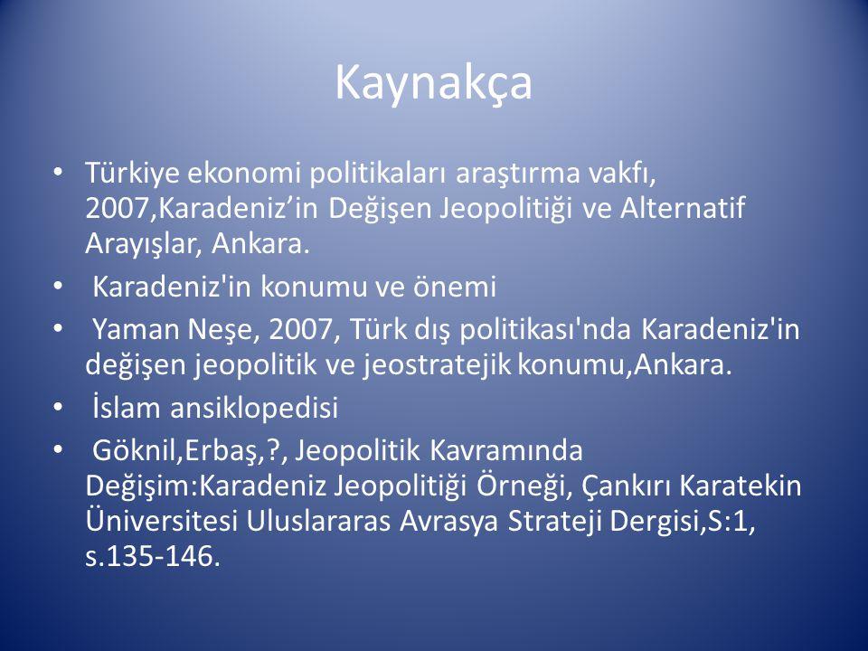 Kaynakça Türkiye ekonomi politikaları araştırma vakfı, 2007,Karadeniz'in Değişen Jeopolitiği ve Alternatif Arayışlar, Ankara.