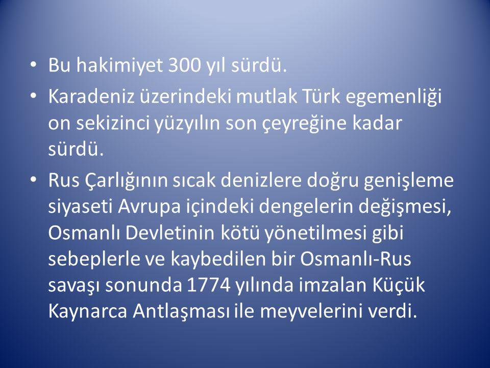 Bu hakimiyet 300 yıl sürdü. Karadeniz üzerindeki mutlak Türk egemenliği on sekizinci yüzyılın son çeyreğine kadar sürdü.