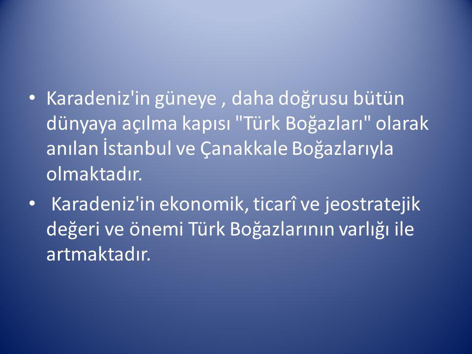 Karadeniz in güneye , daha doğrusu bütün dünyaya açılma kapısı Türk Boğazları olarak anılan İstanbul ve Çanakkale Boğazlarıyla olmaktadır.
