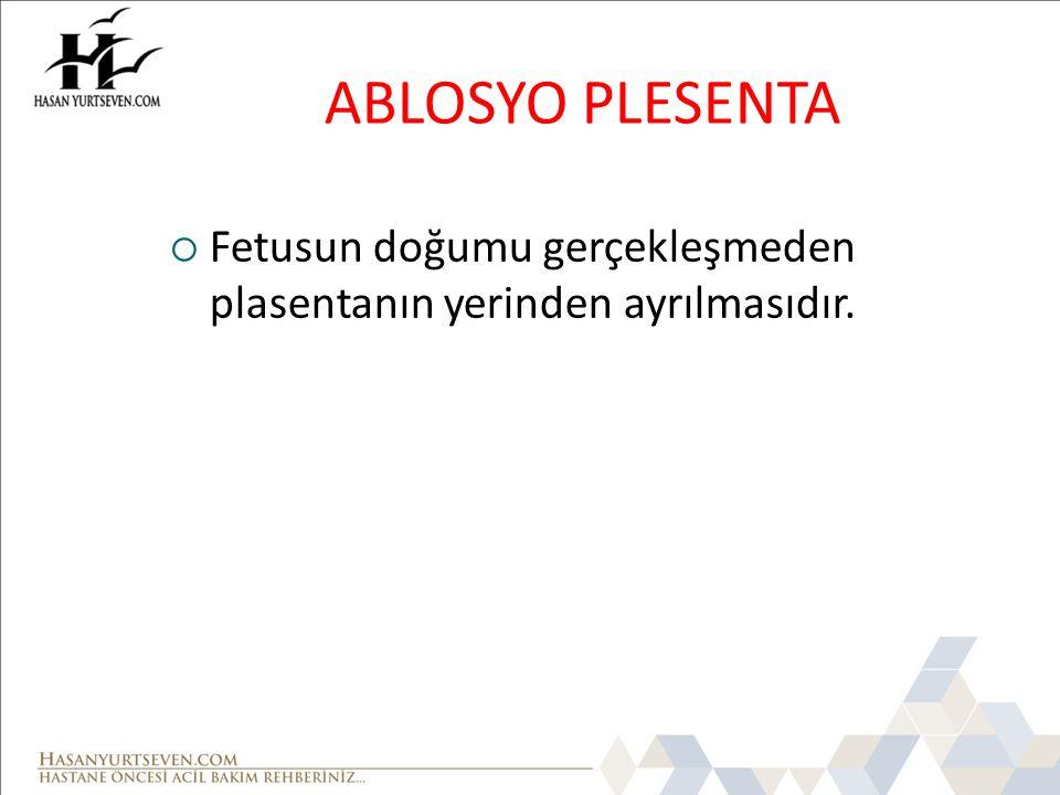 ABLOSYO PLESENTA Fetusun doğumu gerçekleşmeden plasentanın yerinden ayrılmasıdır.