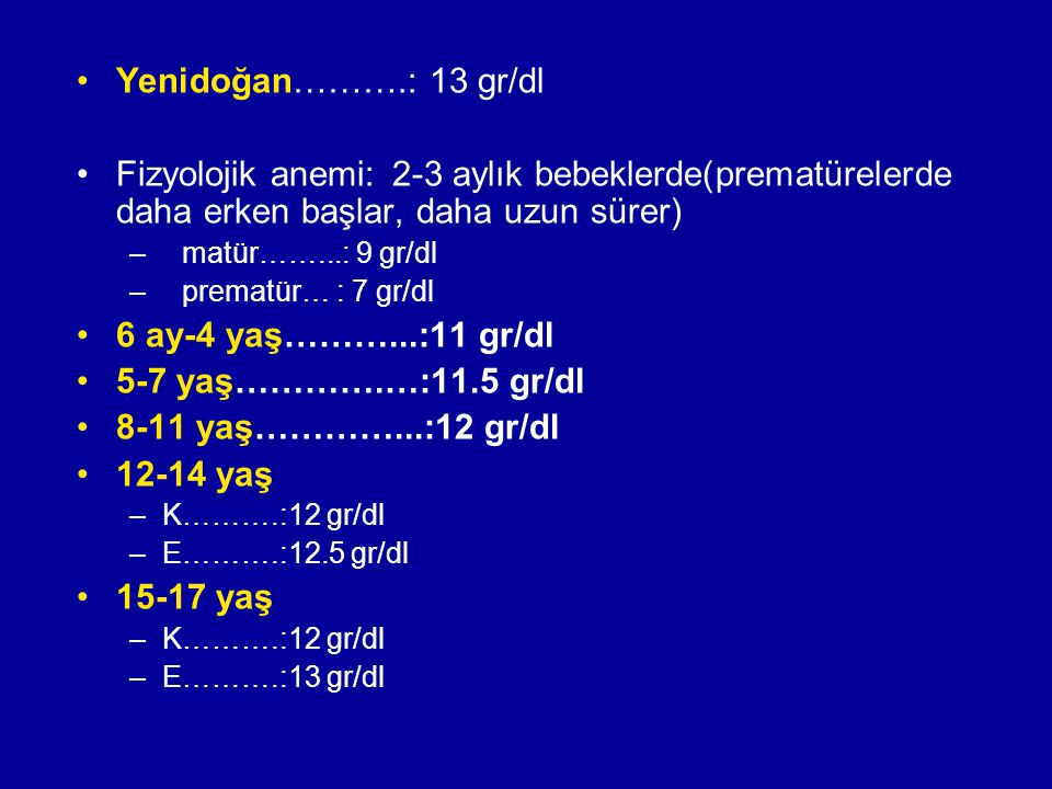 Yenidoğan……….: 13 gr/dl Fizyolojik anemi: 2-3 aylık bebeklerde(prematürelerde daha erken başlar, daha uzun sürer)