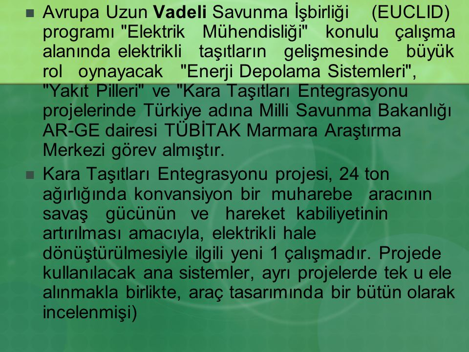 Avrupa Uzun Vadeli Savunma İşbirliği (EUCLID) programı Elektrik Mühendisliği konulu çalışma alanında elektrikli taşıtların gelişmesinde büyük rol oynayacak Enerji Depolama Sistemleri , Yakıt Pilleri ve Kara Taşıtları Entegrasyonu projelerinde Türkiye adına Milli Savunma Bakanlığı AR-GE dairesi TÜBİTAK Marmara Araştırma Merkezi görev almıştır.