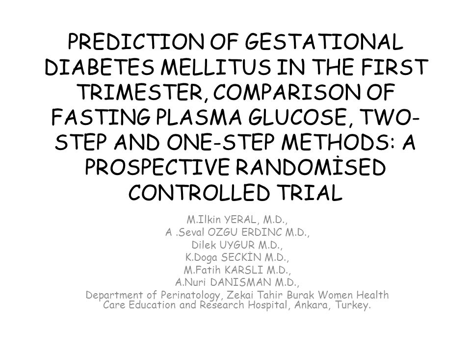 PREDICTION OF GESTATIONAL DIABETES MELLITUS IN THE FIRST TRIMESTER, COMPARISON OF FASTING PLASMA GLUCOSE, TWO-STEP AND ONE-STEP METHODS: A PROSPECTIVE RANDOMİSED CONTROLLED TRIAL