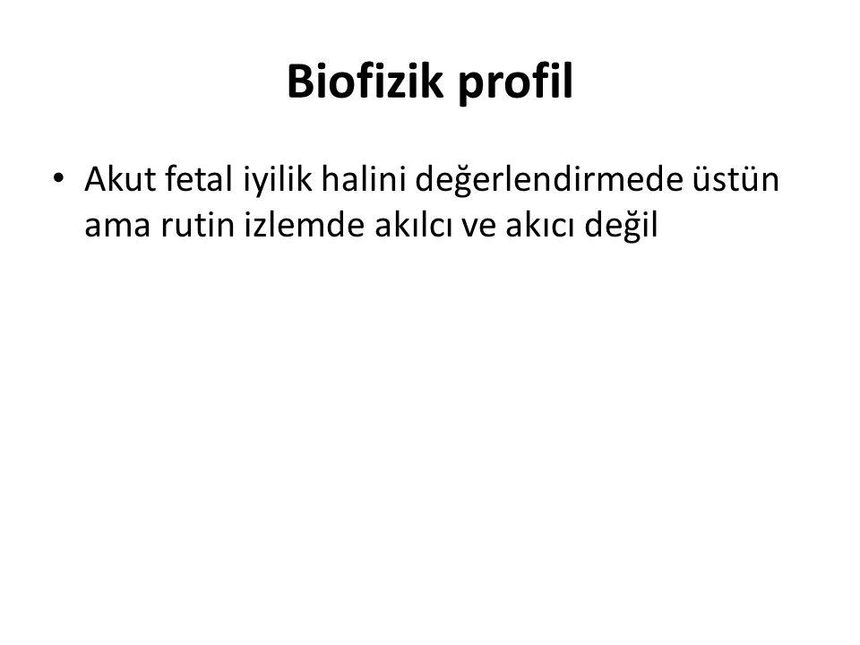 Biofizik profil Akut fetal iyilik halini değerlendirmede üstün ama rutin izlemde akılcı ve akıcı değil.