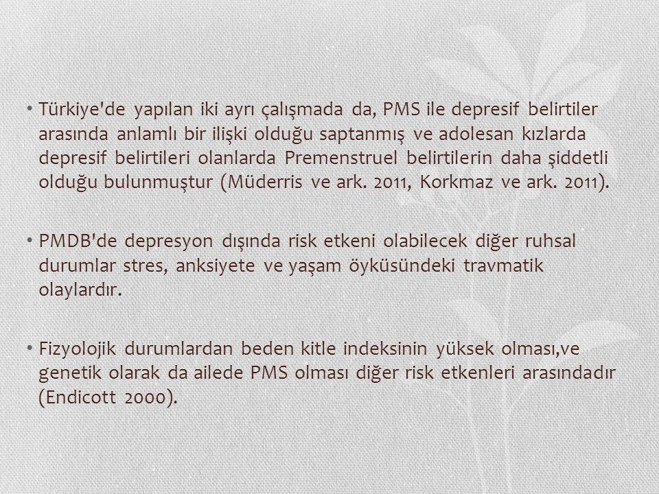 Türkiye de yapılan iki ayrı çalışmada da, PMS ile depresif belirtiler arasında anlamlı bir ilişki olduğu saptanmış ve adolesan kızlarda depresif belirtileri olanlarda Premenstruel belirtilerin daha şiddetli olduğu bulunmuştur (Müderris ve ark. 2011, Korkmaz ve ark. 2011).