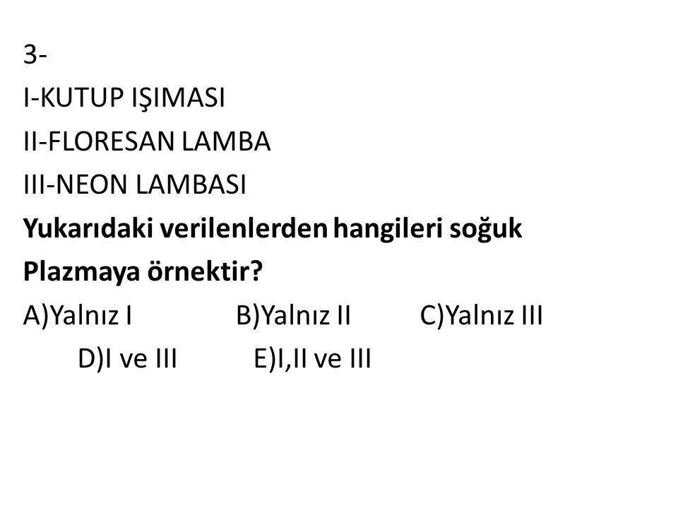 3- I-KUTUP IŞIMASI II-FLORESAN LAMBA III-NEON LAMBASI Yukarıdaki verilenlerden hangileri soğuk Plazmaya örnektir.